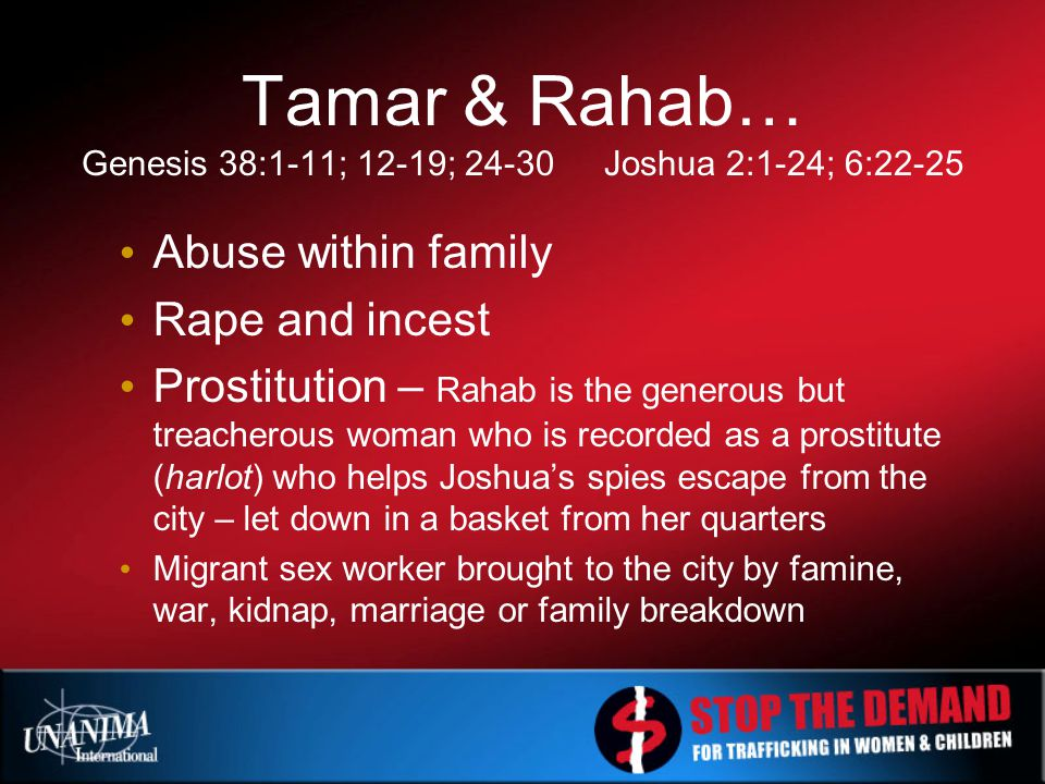 Tamar & Rahab… Genesis 38:1-11; 12-19; 24-30Joshua 2:1-24; 6:22-25 Abuse within family Rape and incest Prostitution – Rahab is the generous but treacherous woman who is recorded as a prostitute (harlot) who helps Joshua's spies escape from the city – let down in a basket from her quarters Migrant sex worker brought to the city by famine, war, kidnap, marriage or family breakdown