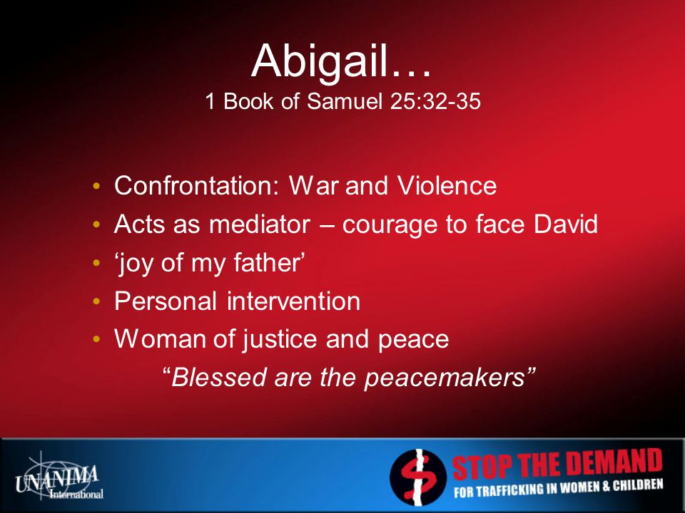 Abigail… 1 Book of Samuel 25:32-35 Confrontation: War and Violence Acts as mediator – courage to face David 'joy of my father' Personal intervention Woman of justice and peace Blessed are the peacemakers