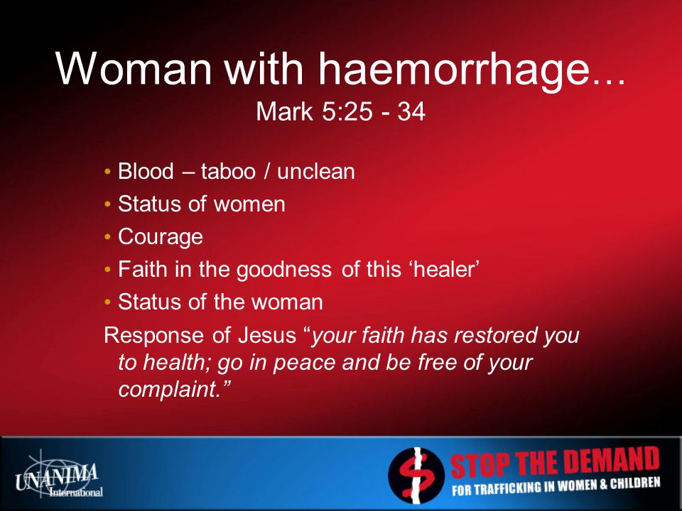 Woman with haemorrhage … Mark 5:25 - 34 Blood – taboo / unclean Status of women Courage Faith in the goodness of this 'healer' Status of the woman Response of Jesus your faith has restored you to health; go in peace and be free of your complaint.