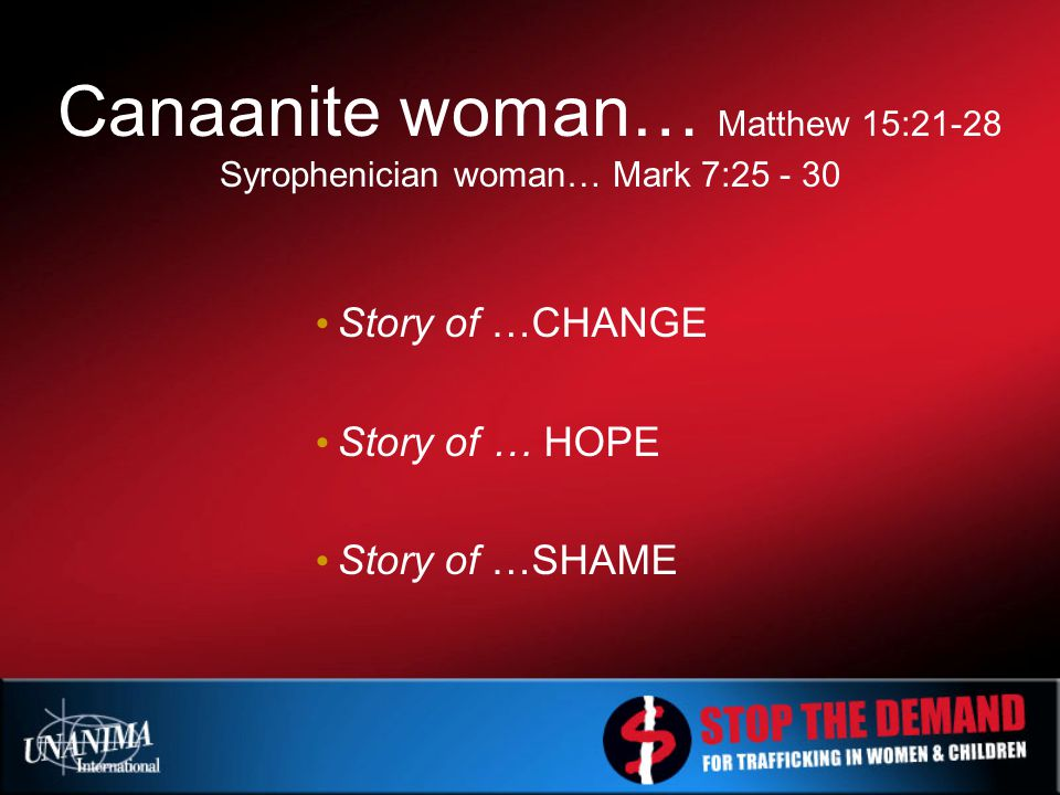 Story of …CHANGE Story of … HOPE Story of …SHAME Canaanite woman… Matthew 15:21-28 Syrophenician woman… Mark 7:25 - 30