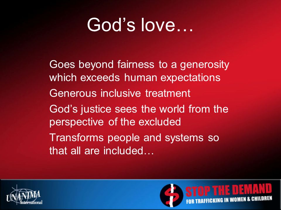 God's love… Goes beyond fairness to a generosity which exceeds human expectations Generous inclusive treatment God's justice sees the world from the perspective of the excluded Transforms people and systems so that all are included…