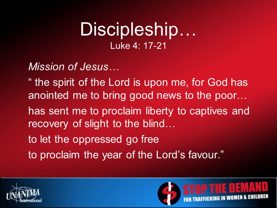 Discipleship… Luke 4: 17-21 Mission of Jesus… the spirit of the Lord is upon me, for God has anointed me to bring good news to the poor… has sent me to proclaim liberty to captives and recovery of slight to the blind… to let the oppressed go free to proclaim the year of the Lord's favour.