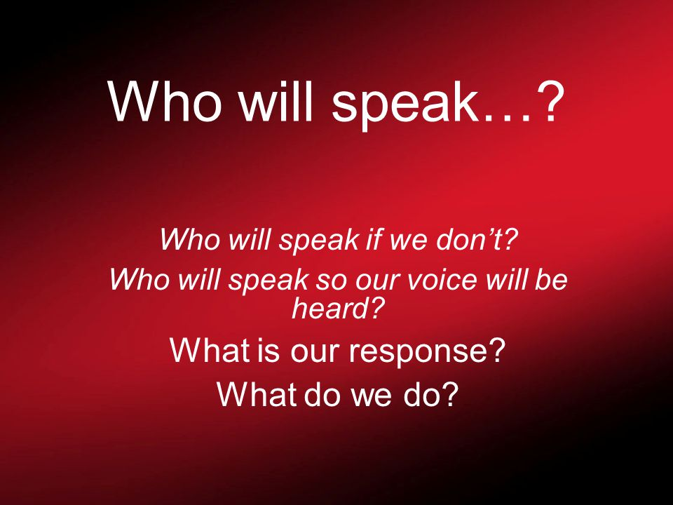 Who will speak…. Who will speak if we don't. Who will speak so our voice will be heard.