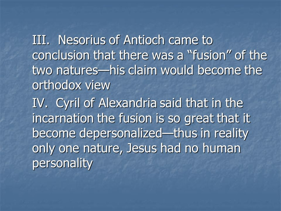 "III. Nesorius of Antioch came to conclusion that there was a ""fusion"" of the two natures—his claim would become the orthodox view IV. Cyril of Alexand"