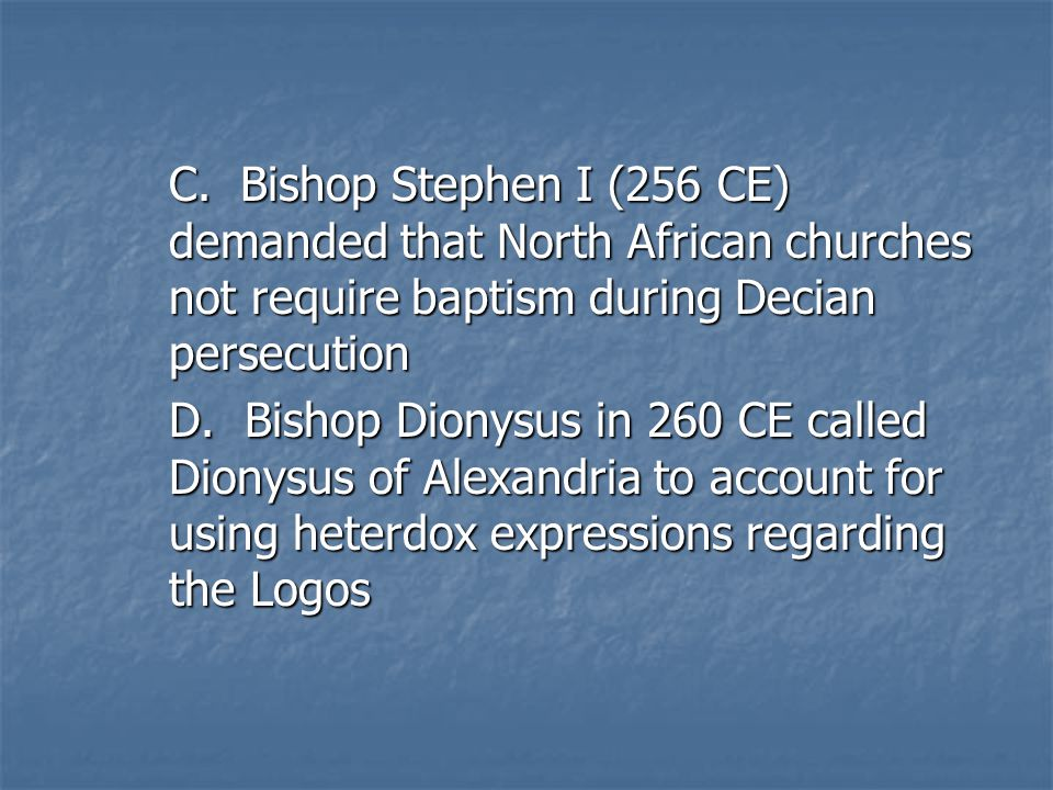 C. Bishop Stephen I (256 CE) demanded that North African churches not require baptism during Decian persecution D. Bishop Dionysus in 260 CE called Di