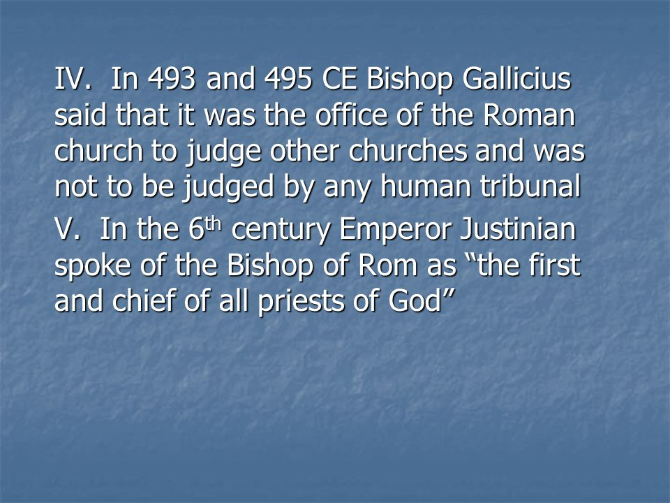IV. In 493 and 495 CE Bishop Gallicius said that it was the office of the Roman church to judge other churches and was not to be judged by any human t