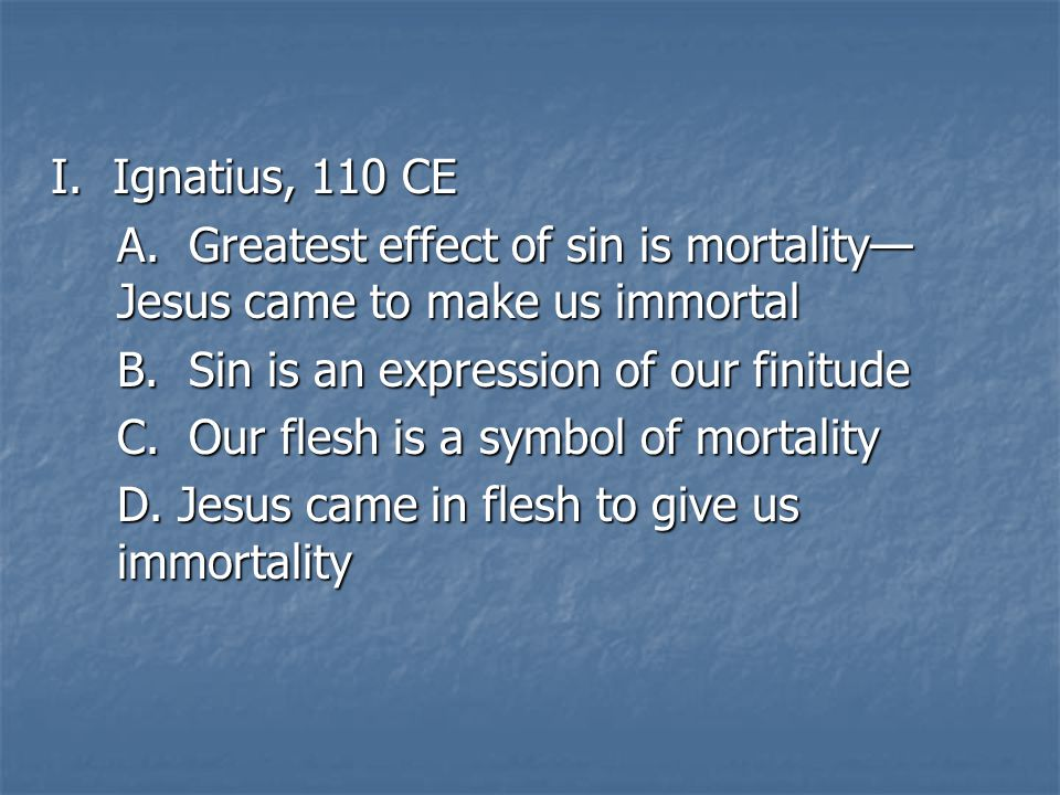 I. Ignatius, 110 CE A. Greatest effect of sin is mortality— Jesus came to make us immortal B.