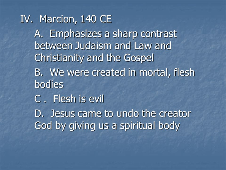 IV. Marcion, 140 CE A. Emphasizes a sharp contrast between Judaism and Law and Christianity and the Gospel B. We were created in mortal, flesh bodies