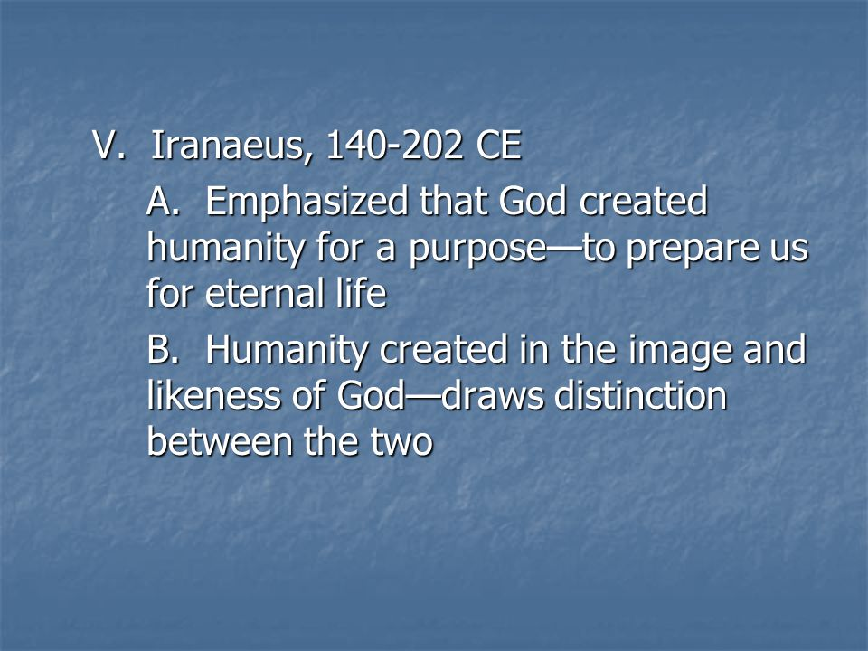 V. Iranaeus, 140-202 CE A. Emphasized that God created humanity for a purpose—to prepare us for eternal life B. Humanity created in the image and like