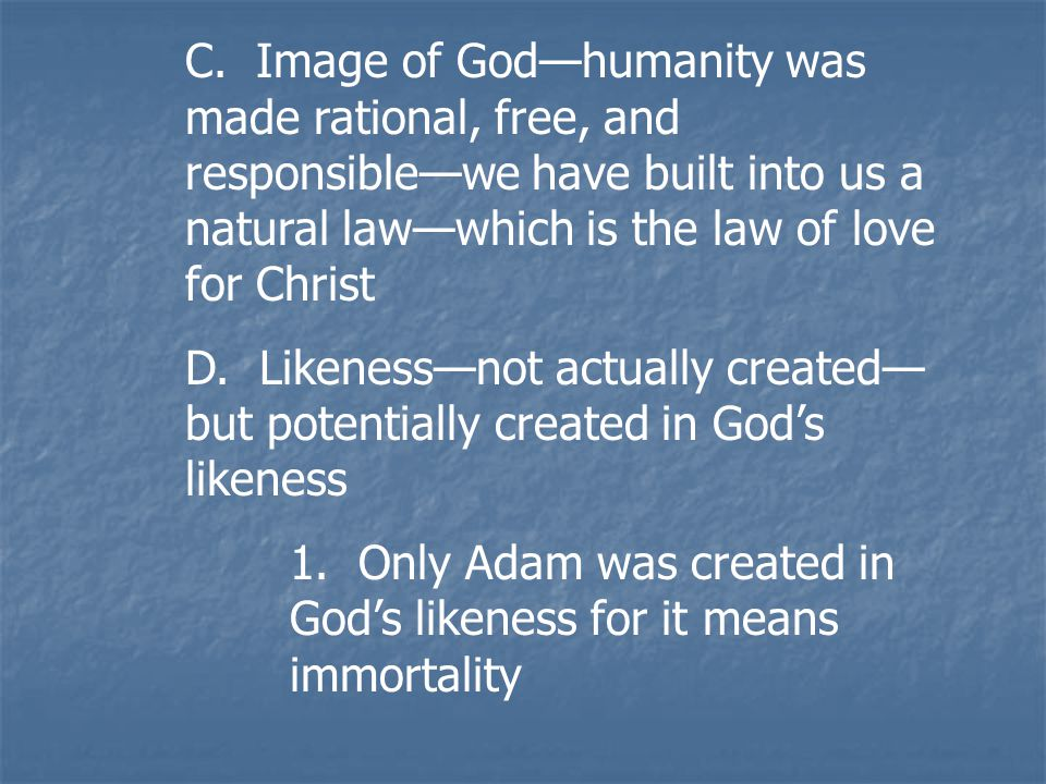 C. Image of God—humanity was made rational, free, and responsible—we have built into us a natural law—which is the law of love for Christ D. Likeness—