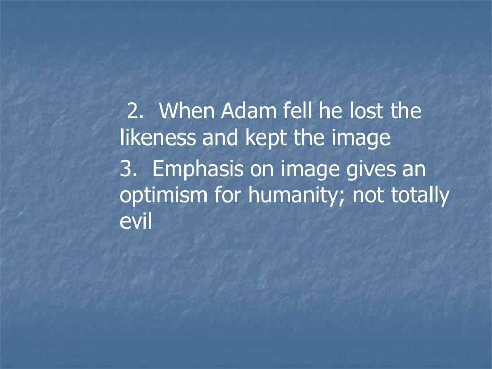 2. When Adam fell he lost the likeness and kept the image 3.