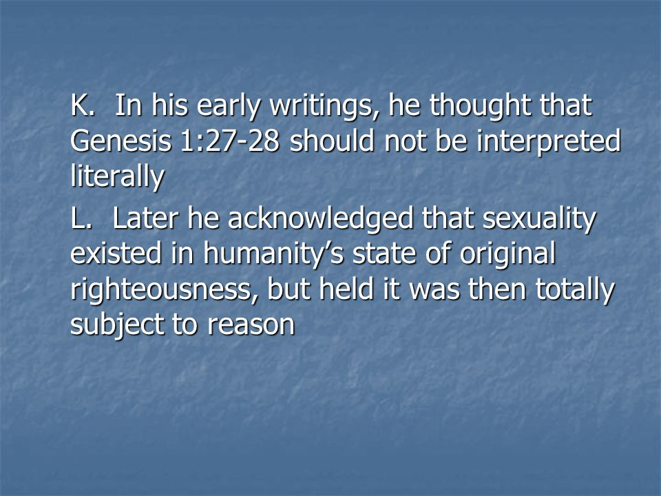 K. In his early writings, he thought that Genesis 1:27-28 should not be interpreted literally L.