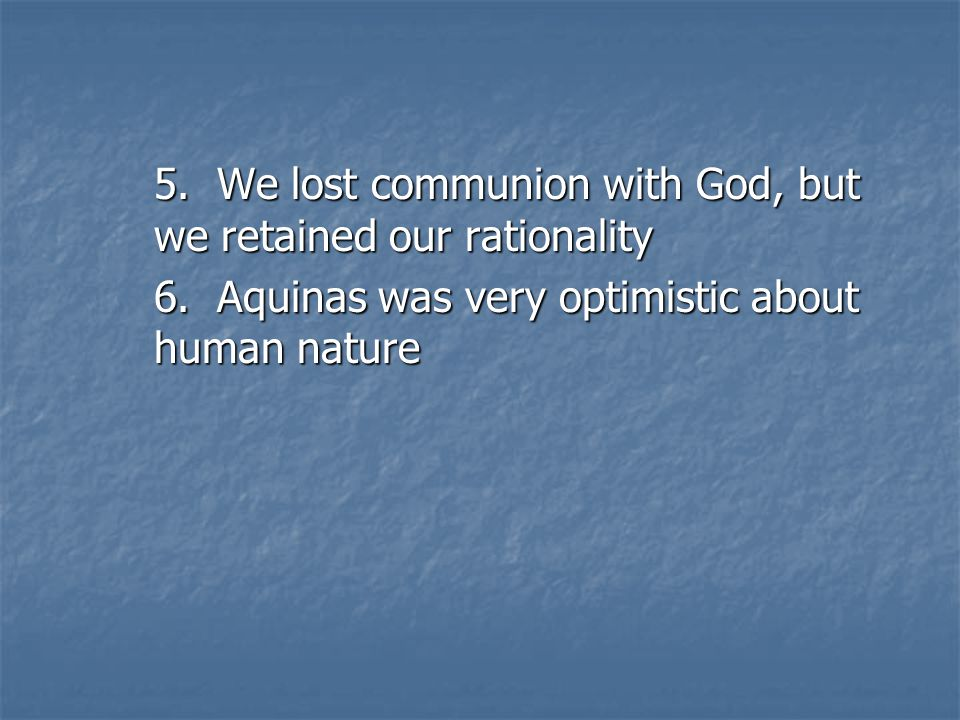 5. We lost communion with God, but we retained our rationality 6.
