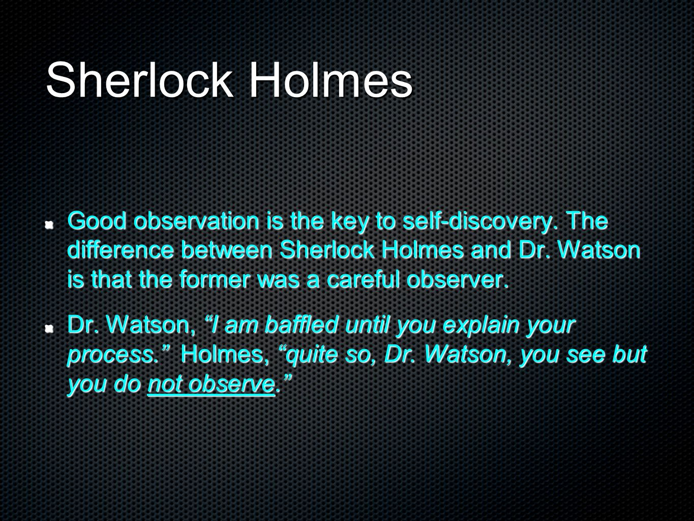 Sherlock Holmes Good observation is the key to self-discovery. The difference between Sherlock Holmes and Dr. Watson is that the former was a careful