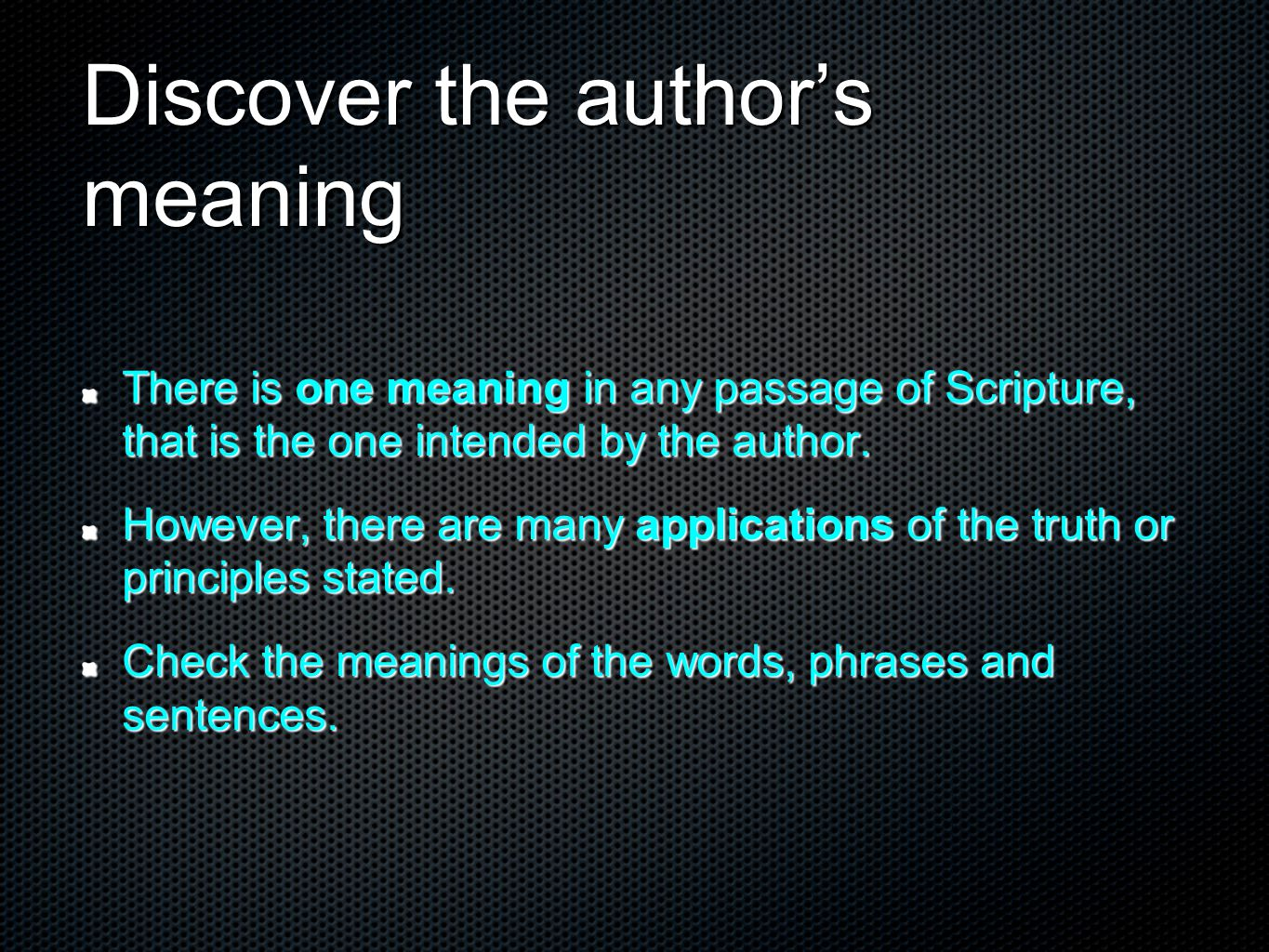 Discover the author's meaning There is one meaning in any passage of Scripture, that is the one intended by the author. However, there are many applic