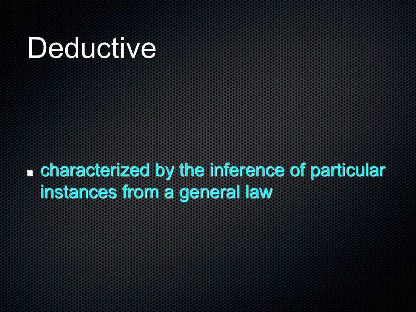 Deductive characterized by the inference of particular instances from a general law