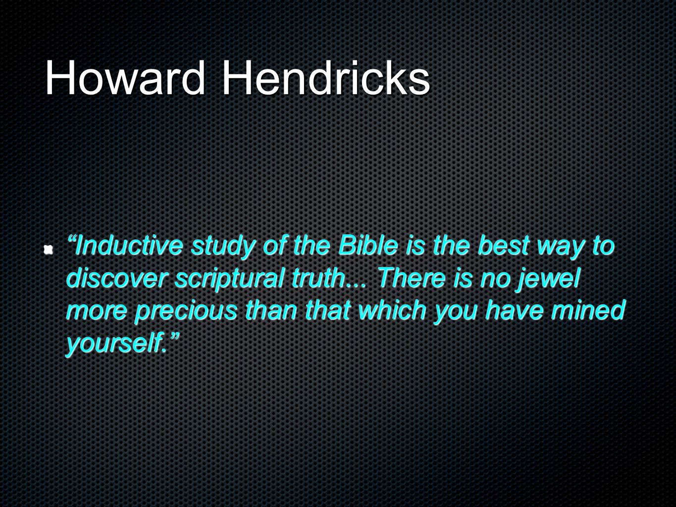 """Howard Hendricks """"Inductive study of the Bible is the best way to discover scriptural truth... There is no jewel more precious than that which you hav"""