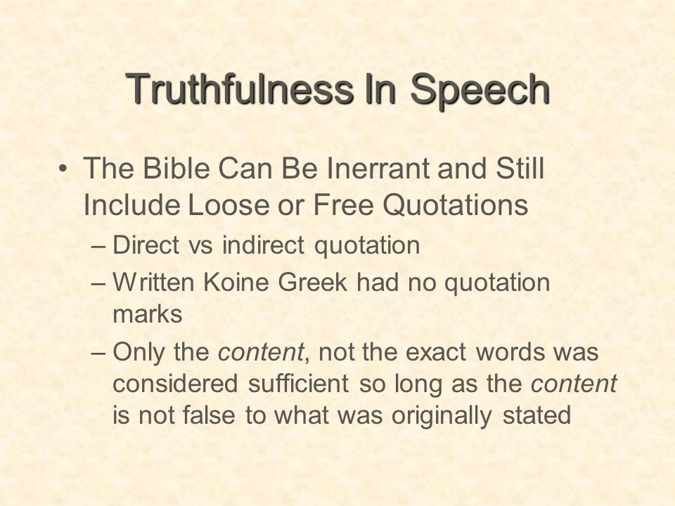 Truthfulness In Speech The Bible Can Be Inerrant and Still Include Loose or Free Quotations –Direct vs indirect quotation –Written Koine Greek had no