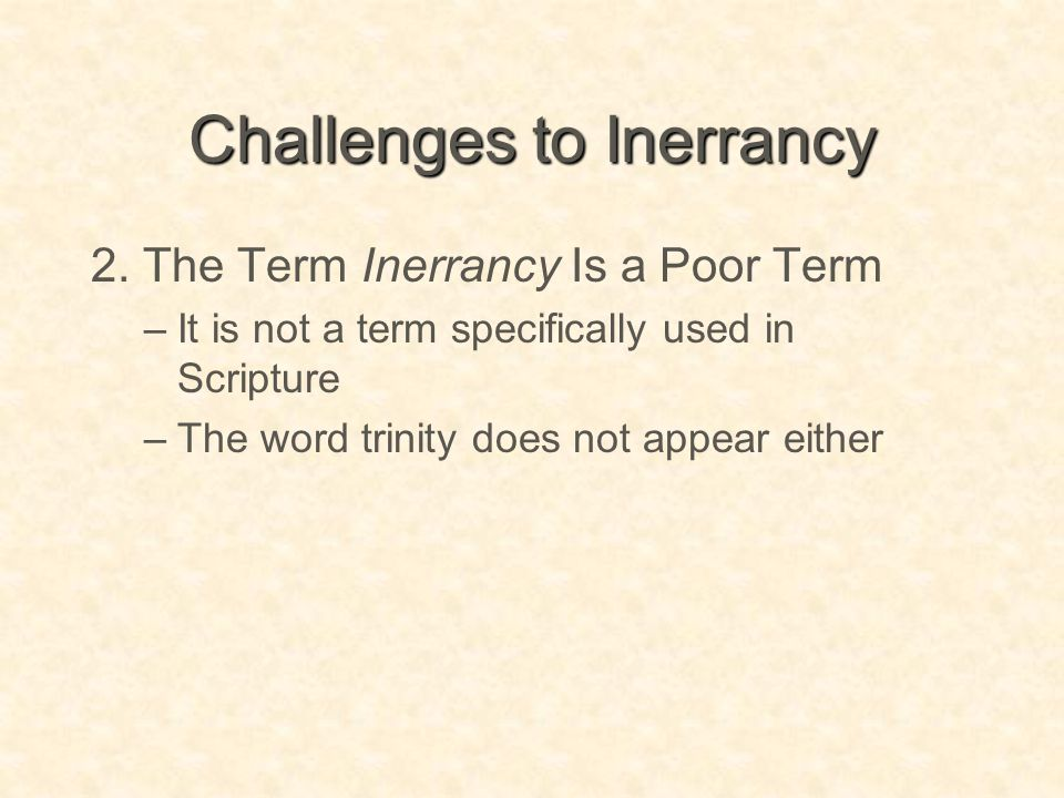 Challenges to Inerrancy 2. The Term Inerrancy Is a Poor Term –It is not a term specifically used in Scripture –The word trinity does not appear either