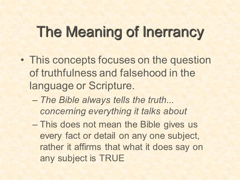 The Meaning of Inerrancy This concepts focuses on the question of truthfulness and falsehood in the language or Scripture. –The Bible always tells the