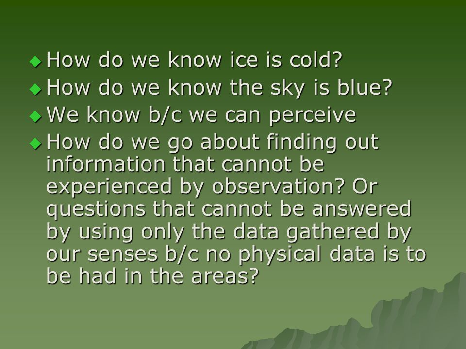  How do we know ice is cold.  How do we know the sky is blue.