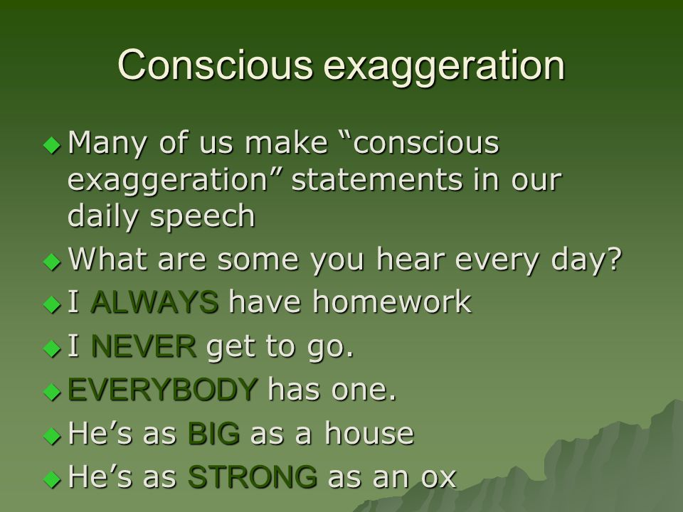 Conscious exaggeration  Many of us make conscious exaggeration statements in our daily speech  What are some you hear every day.