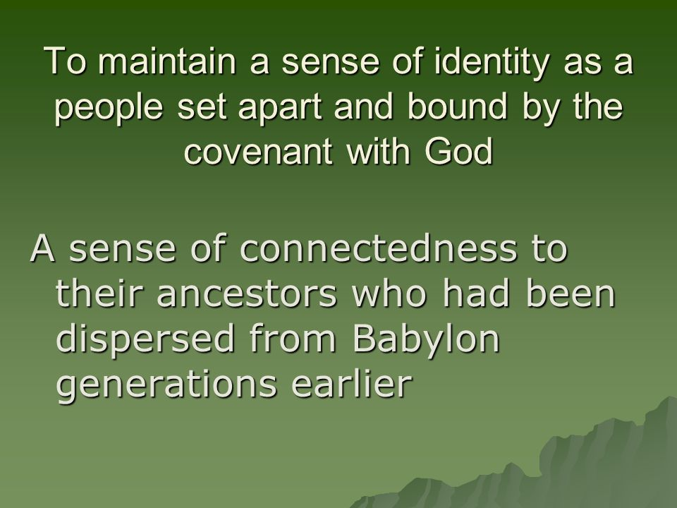 To maintain a sense of identity as a people set apart and bound by the covenant with God A sense of connectedness to their ancestors who had been dispersed from Babylon generations earlier