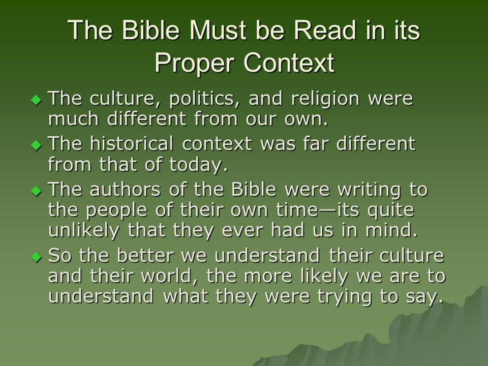 The Bible Must be Read in its Proper Context  The culture, politics, and religion were much different from our own.