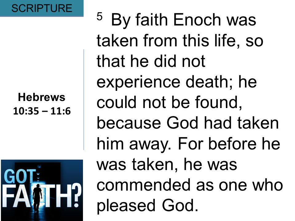 Gripping Hebrews 10:35 – 11:6 SCRIPTURE 5 By faith Enoch was taken from this life, so that he did not experience death; he could not be found, because God had taken him away.