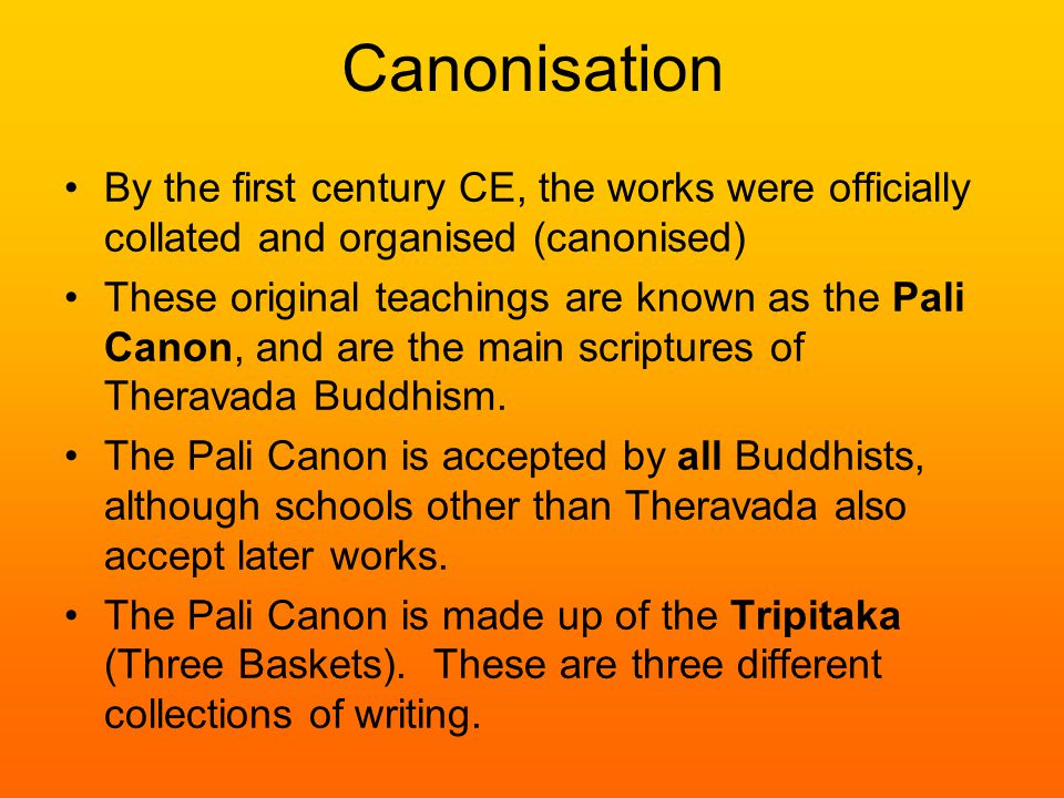 Canonisation By the first century CE, the works were officially collated and organised (canonised) These original teachings are known as the Pali Canon, and are the main scriptures of Theravada Buddhism.