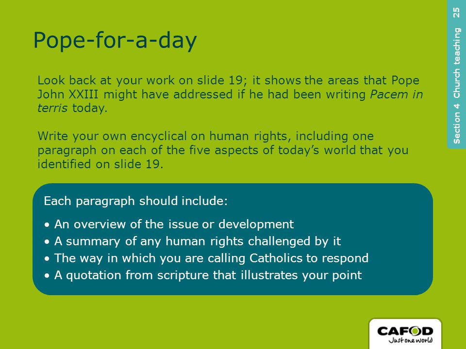 Each paragraph should include: An overview of the issue or development A summary of any human rights challenged by it The way in which you are calling Catholics to respond A quotation from scripture that illustrates your point Section 4 Church teaching 25 Look back at your work on slide 19; it shows the areas that Pope John XXIII might have addressed if he had been writing Pacem in terris today.