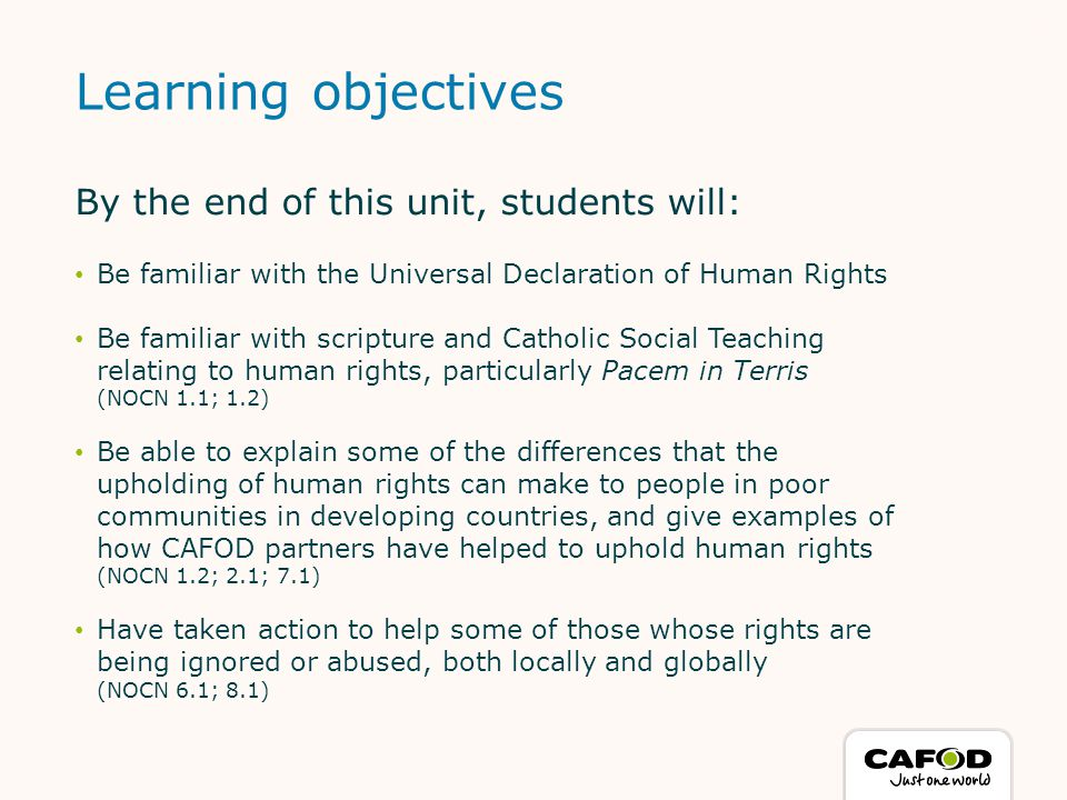 By the end of this unit, students will: Be familiar with the Universal Declaration of Human Rights Be familiar with scripture and Catholic Social Teaching relating to human rights, particularly Pacem in Terris (NOCN 1.1; 1.2) Be able to explain some of the differences that the upholding of human rights can make to people in poor communities in developing countries, and give examples of how CAFOD partners have helped to uphold human rights (NOCN 1.2; 2.1; 7.1) Have taken action to help some of those whose rights are being ignored or abused, both locally and globally (NOCN 6.1; 8.1) Learning objectives 3