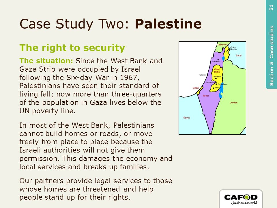 The right to security The situation: Since the West Bank and Gaza Strip were occupied by Israel following the Six-day War in 1967, Palestinians have seen their standard of living fall; now more than three-quarters of the population in Gaza lives below the UN poverty line.