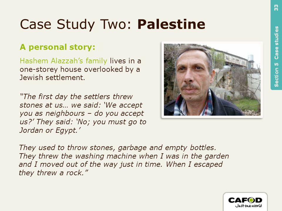 Case Study Two: Palestine A personal story: Hashem Alazzah's family lives in a one-storey house overlooked by a Jewish settlement.