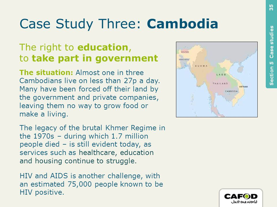Case Study Three: Cambodia The right to education, to take part in government The situation: Almost one in three Cambodians live on less than 27p a day.