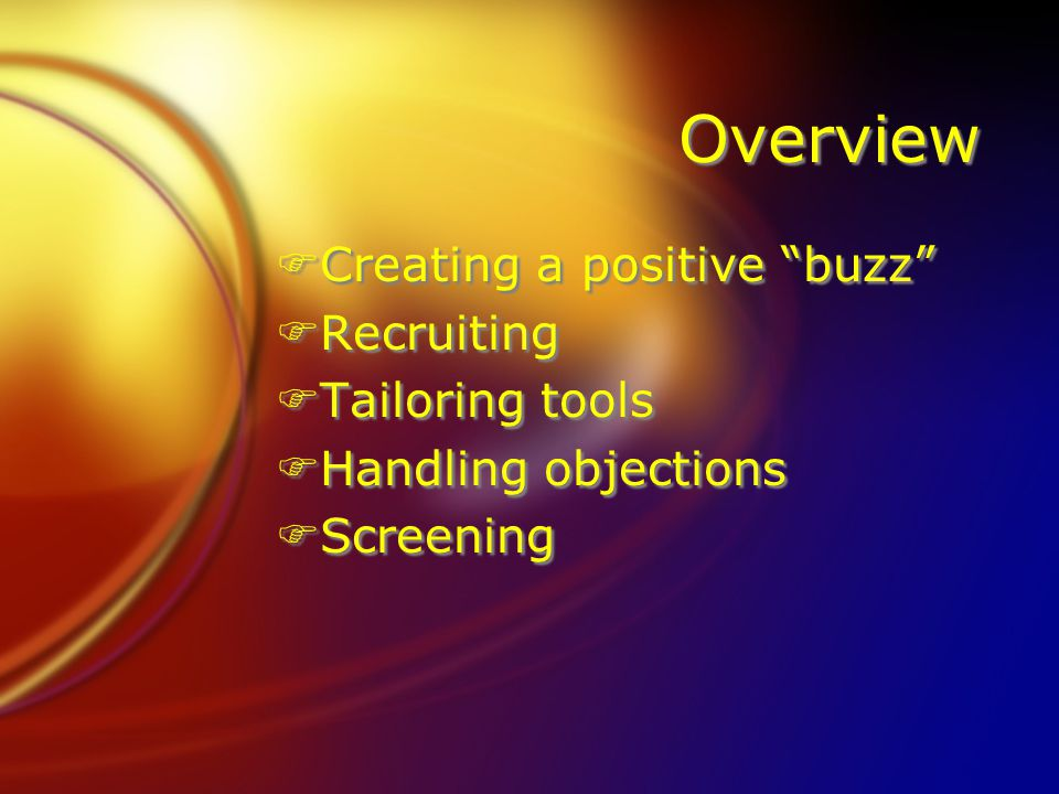 "Overview FCreating a positive ""buzz"" FRecruiting FTailoring tools FHandling objections FScreening FCreating a positive ""buzz"" FRecruiting FTailoring t"