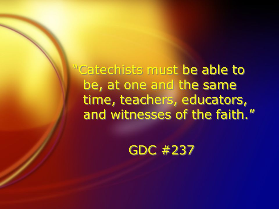 """Catechists must be able to be, at one and the same time, teachers, educators, and witnesses of the faith."" GDC #237 ""Catechists must be able to be, a"