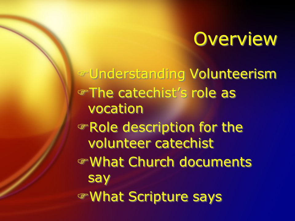 Overview FUnderstanding Volunteerism FThe catechist's role as vocation FRole description for the volunteer catechist FWhat Church documents say FWhat