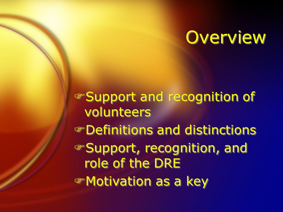 Overview FSupport and recognition of volunteers FDefinitions and distinctions FSupport, recognition, and role of the DRE FMotivation as a key FSupport