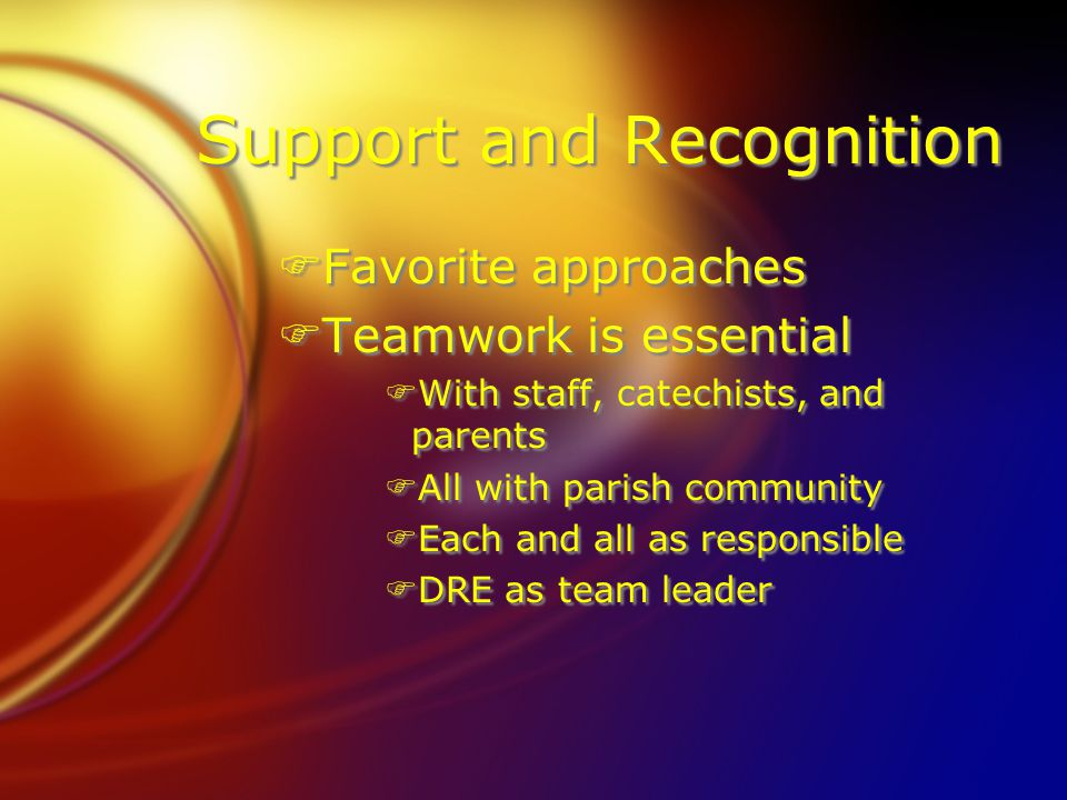 Support and Recognition FFavorite approaches FTeamwork is essential FWith staff, catechists, and parents FAll with parish community FEach and all as r