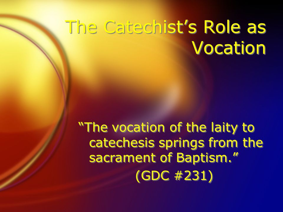 "The Catechist's Role as Vocation ""The vocation of the laity to catechesis springs from the sacrament of Baptism."" (GDC #231) ""The vocation of the lait"