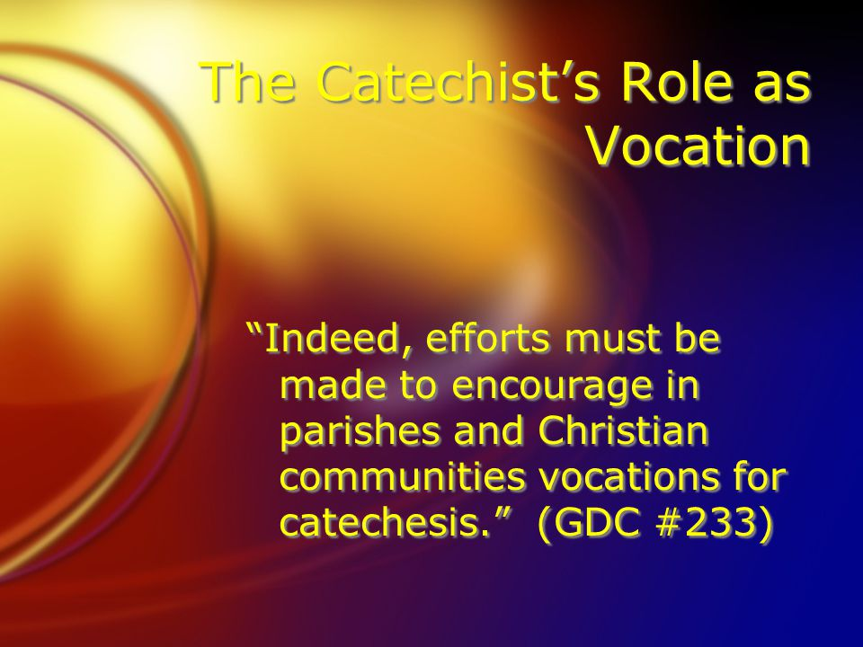 "The Catechist's Role as Vocation ""Indeed, efforts must be made to encourage in parishes and Christian communities vocations for catechesis."" (GDC #233"
