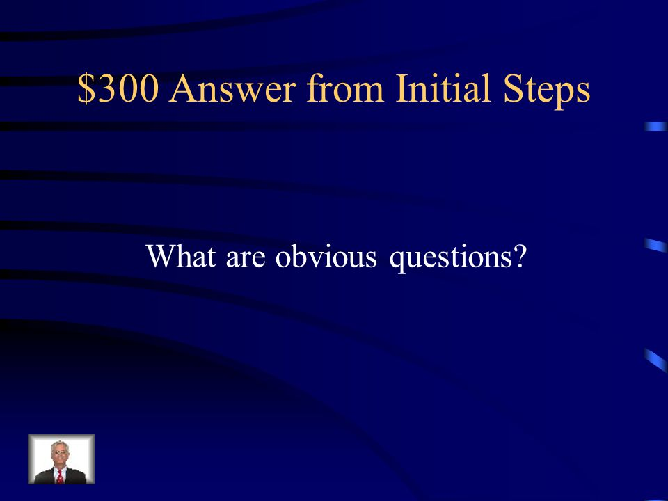 $300 Question from Initial Steps Who What When Where Why How