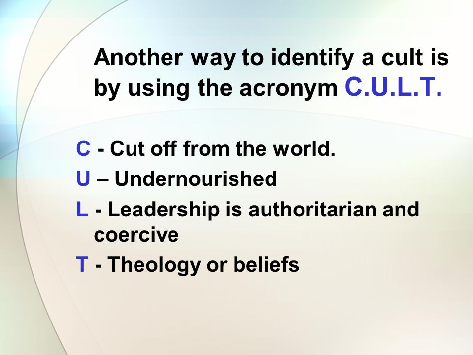 Another way to identify a cult is by using the acronym C.U.L.T. C - Cut off from the world. U – Undernourished L - Leadership is authoritarian and coe