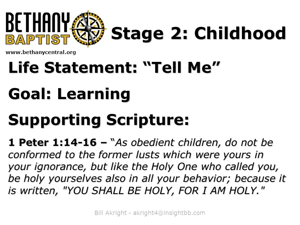 Bill Akright - akright4@insightbb.com www.bethanycentral.org Stage 2: Childhood Life Statement: Tell Me Goal: Learning Supporting Scripture: 1 Peter 1:14-16 – As obedient children, do not be conformed to the former lusts which were yours in your ignorance, but like the Holy One who called you, be holy yourselves also in all your behavior; because it is written, YOU SHALL BE HOLY, FOR I AM HOLY.