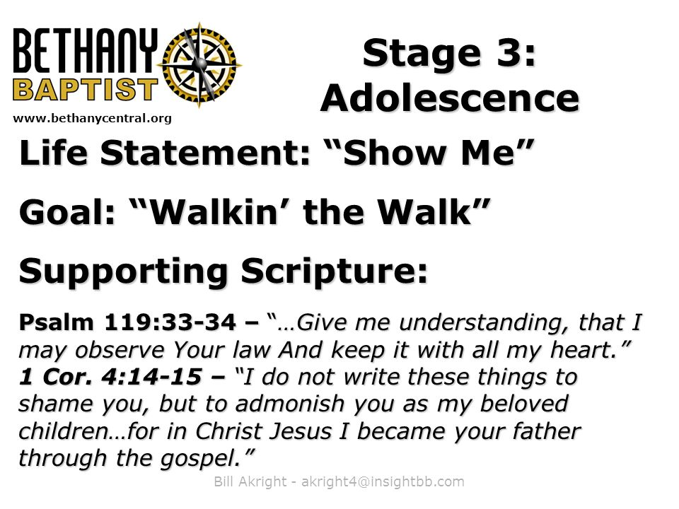 Bill Akright - akright4@insightbb.com www.bethanycentral.org Stage 3: Adolescence Life Statement: Show Me Goal: Walkin' the Walk Supporting Scripture: Psalm 119:33-34 – …Give me understanding, that I may observe Your law And keep it with all my heart. 1 Cor.