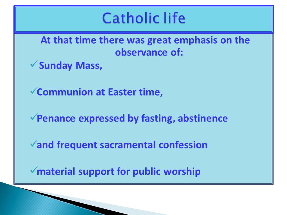At that time there was great emphasis on the observance of: Sunday Mass, Communion at Easter time, Penance expressed by fasting, abstinence and frequent sacramental confession material support for public worship