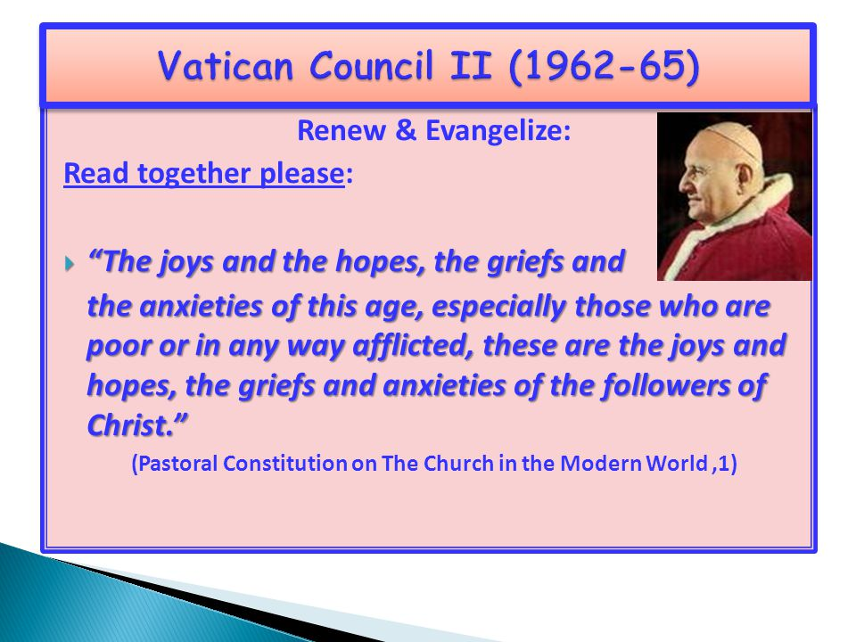 Renew & Evangelize: Read together please:  The joys and the hopes, the griefs and the anxieties of this age, especially those who are poor or in any way afflicted, these are the joys and hopes, the griefs and anxieties of the followers of Christ. (Pastoral Constitution on The Church in the Modern World,1)