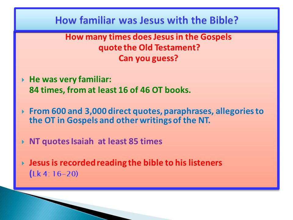 How many times does Jesus in the Gospels quote the Old Testament? Can you guess?  He was very familiar: 84 times, from at least 16 of 46 OT books. 