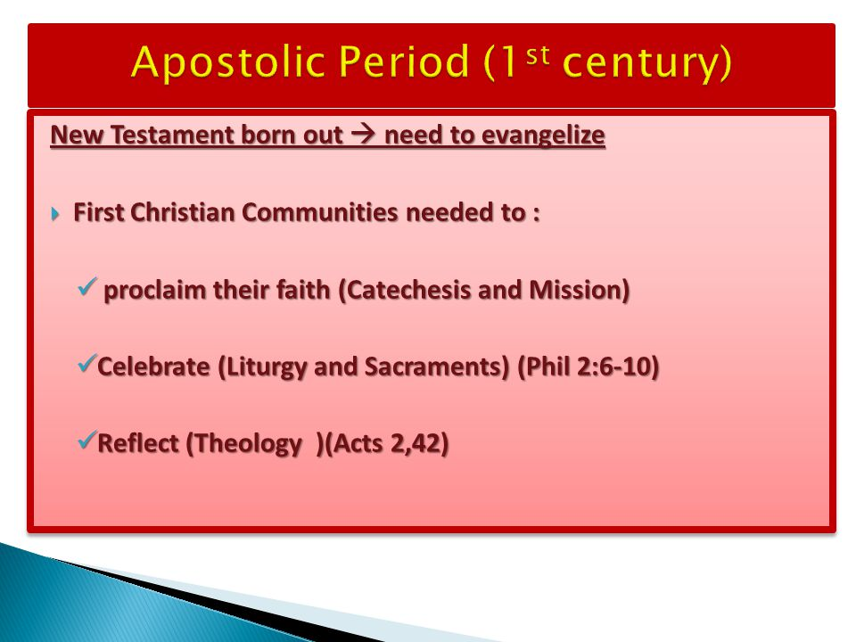 New Testament born out  need to evangelize  First Christian Communities needed to : proclaim their faith (Catechesis and Mission) proclaim their faith (Catechesis and Mission) Celebrate (Liturgy and Sacraments) (Phil 2:6-10) Celebrate (Liturgy and Sacraments) (Phil 2:6-10) Reflect (Theology )(Acts 2,42) Reflect (Theology )(Acts 2,42) New Testament born out  need to evangelize  First Christian Communities needed to : proclaim their faith (Catechesis and Mission) proclaim their faith (Catechesis and Mission) Celebrate (Liturgy and Sacraments) (Phil 2:6-10) Celebrate (Liturgy and Sacraments) (Phil 2:6-10) Reflect (Theology )(Acts 2,42) Reflect (Theology )(Acts 2,42)